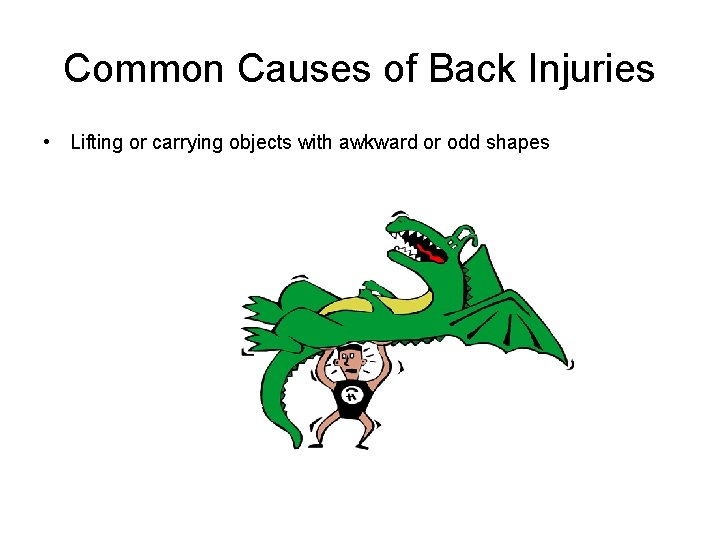 Common Causes of Back Injuries • Lifting or carrying objects with awkward or odd