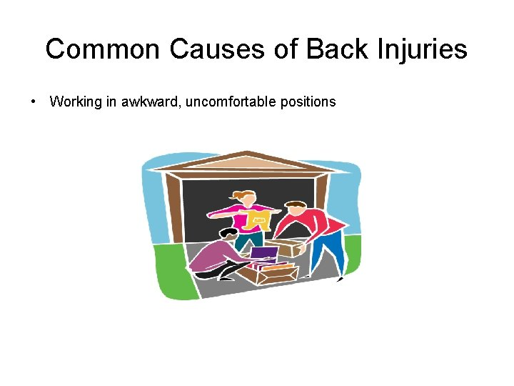 Common Causes of Back Injuries • Working in awkward, uncomfortable positions