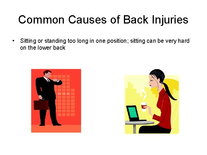 Common Causes of Back Injuries • Sitting or standing too long in one position;