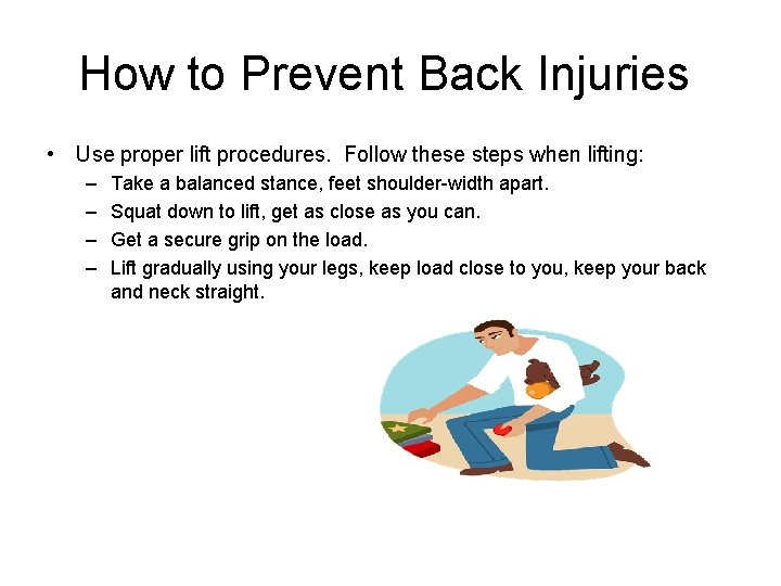 How to Prevent Back Injuries • Use proper lift procedures. Follow these steps when
