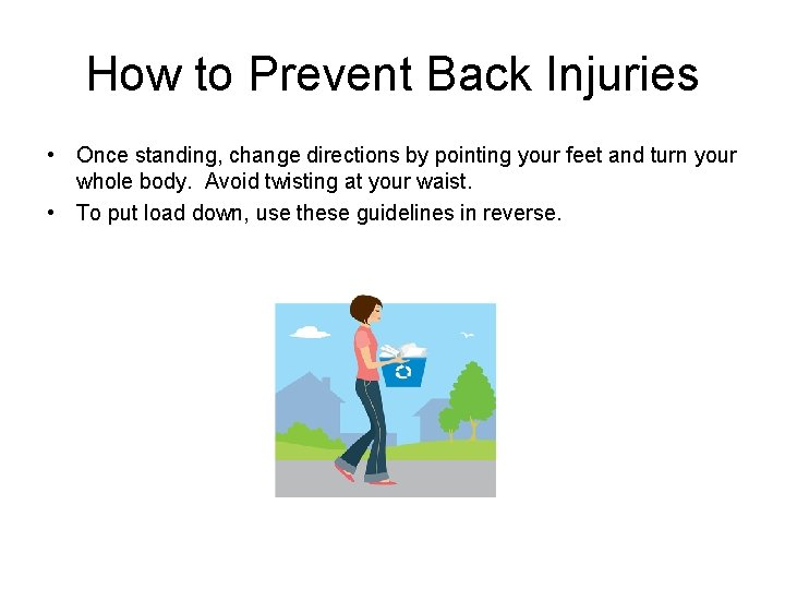 How to Prevent Back Injuries • Once standing, change directions by pointing your feet