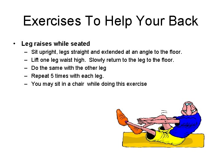 Exercises To Help Your Back • Leg raises while seated – – – Sit