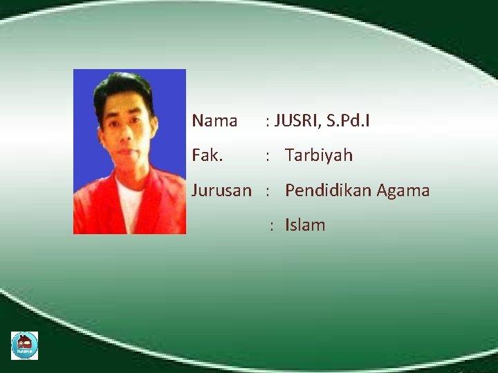 Nama : JUSRI, S. Pd. I Fak. : Tarbiyah Jurusan : Pendidikan Agama :