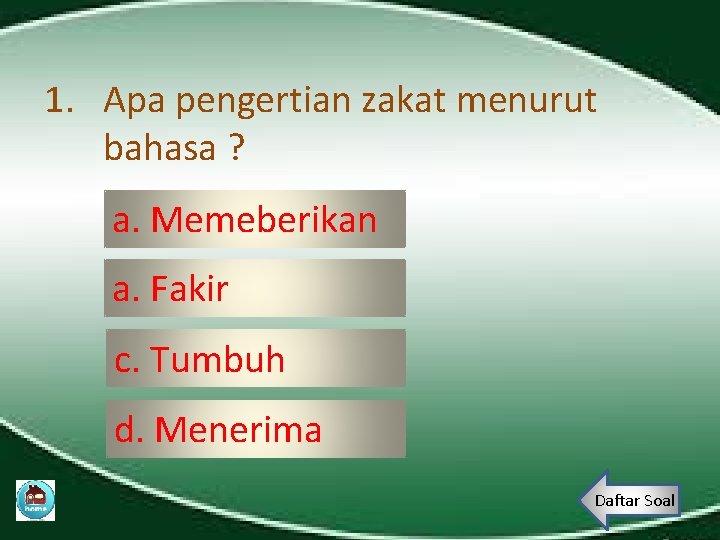 1. Apa pengertian zakat menurut bahasa ? a. Memeberikan a. Fakir c. Tumbuh d.