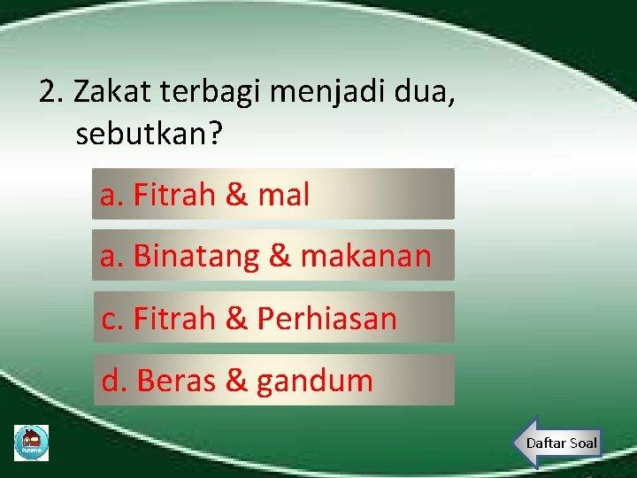 2. Zakat terbagi menjadi dua, sebutkan? a. Fitrah & mal a. Binatang & makanan
