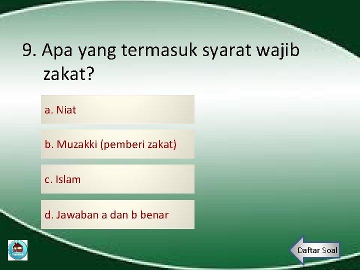 9. Apa yang termasuk syarat wajib zakat? a. Niat b. Muzakki (pemberi zakat) c.