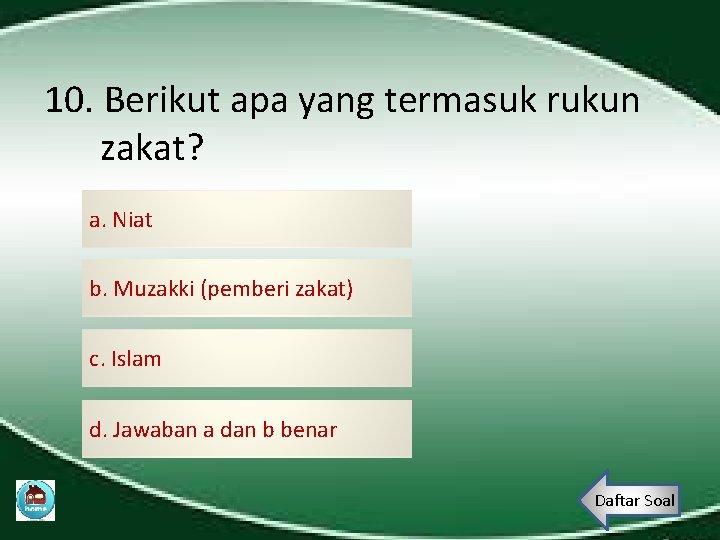 10. Berikut apa yang termasuk rukun zakat? a. Niat b. Muzakki (pemberi zakat) c.