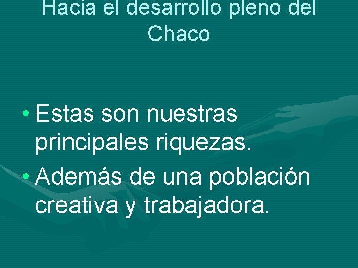 Hacia el desarrollo pleno del Chaco • Estas son nuestras principales riquezas. • Además