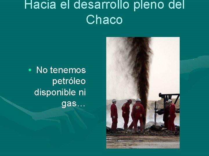 Hacia el desarrollo pleno del Chaco • No tenemos petróleo disponible ni gas…