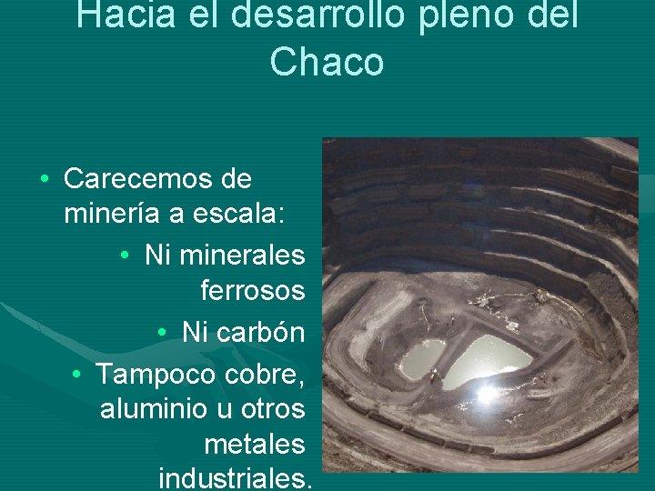 Hacia el desarrollo pleno del Chaco • Carecemos de minería a escala: • Ni