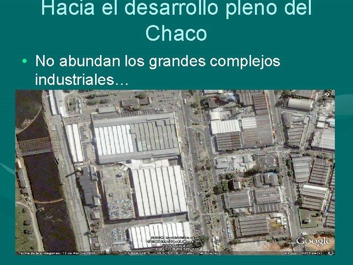 Hacia el desarrollo pleno del Chaco • No abundan los grandes complejos industriales…