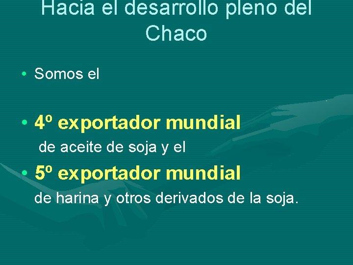 Hacia el desarrollo pleno del Chaco • Somos el • 4º exportador mundial de