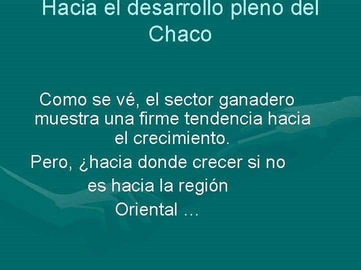 Hacia el desarrollo pleno del Chaco Como se vé, el sector ganadero muestra una