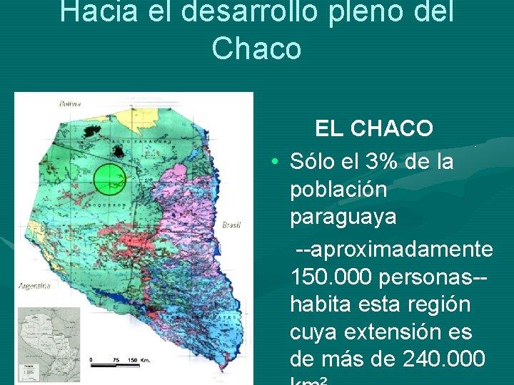 Hacia el desarrollo pleno del Chaco EL CHACO • Sólo el 3% de la