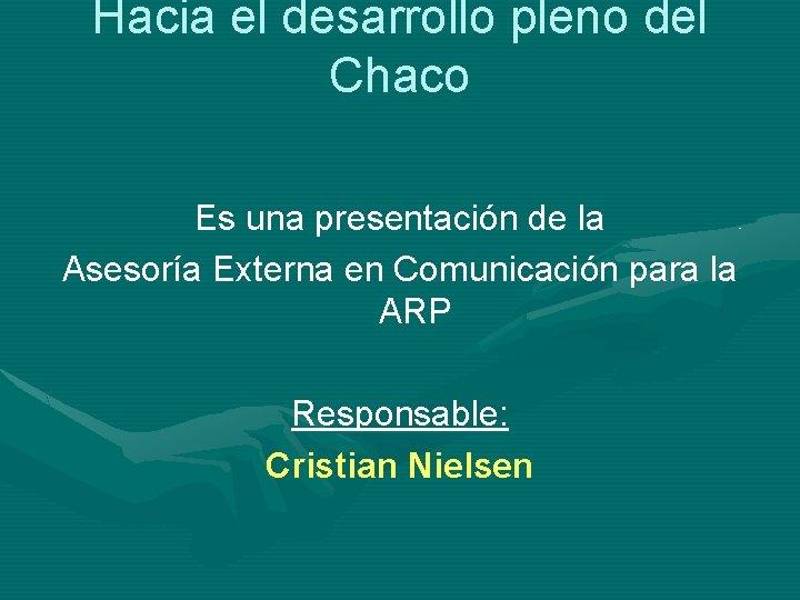 Hacia el desarrollo pleno del Chaco Es una presentación de la Asesoría Externa en