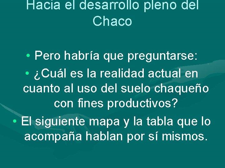 Hacia el desarrollo pleno del Chaco • Pero habría que preguntarse: • ¿Cuál es