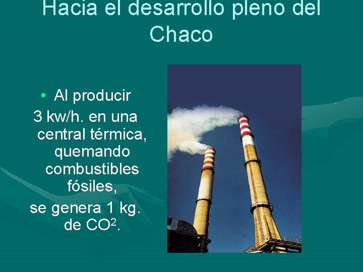 Hacia el desarrollo pleno del Chaco • Al producir 3 kw/h. en una central