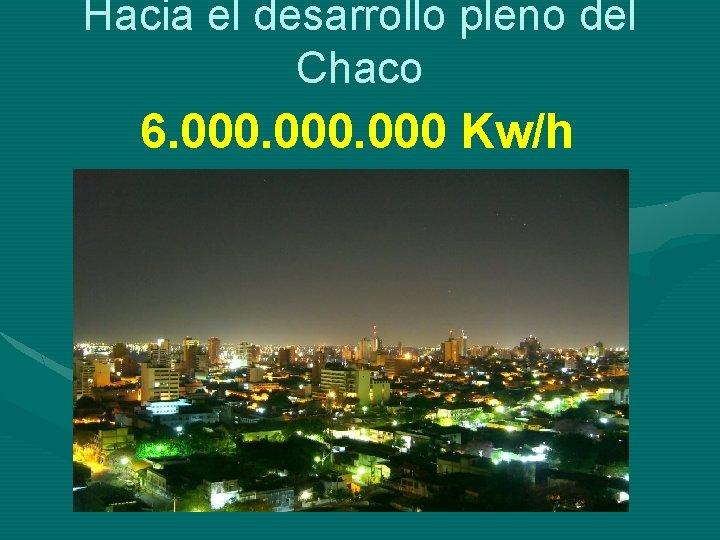 Hacia el desarrollo pleno del Chaco 6. 000 Kw/h