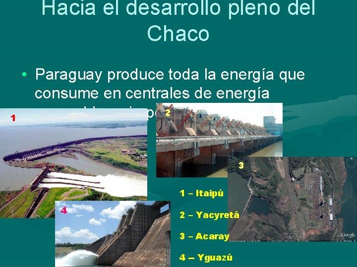 Hacia el desarrollo pleno del Chaco 1 • Paraguay produce toda la energía que