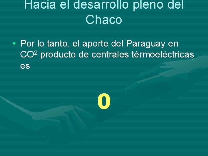 Hacia el desarrollo pleno del Chaco • Por lo tanto, el aporte del Paraguay