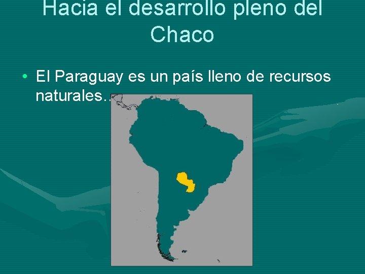 Hacia el desarrollo pleno del Chaco • El Paraguay es un país lleno de