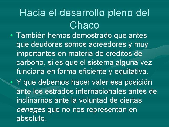 Hacia el desarrollo pleno del Chaco • También hemos demostrado que antes que deudores