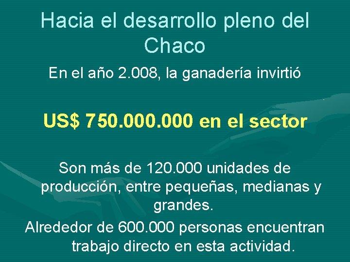 Hacia el desarrollo pleno del Chaco En el año 2. 008, la ganadería invirtió