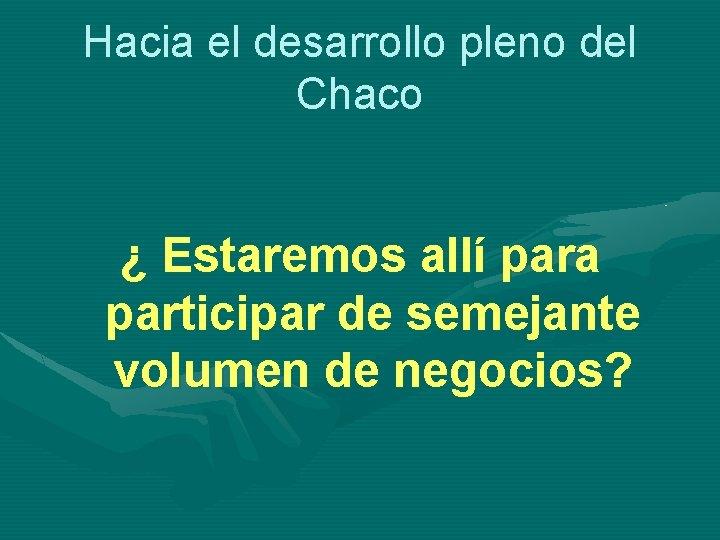 Hacia el desarrollo pleno del Chaco ¿ Estaremos allí para participar de semejante volumen