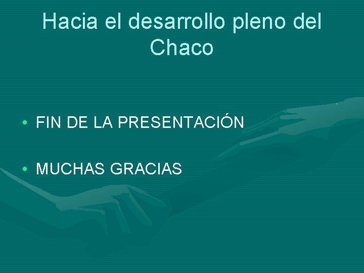 Hacia el desarrollo pleno del Chaco • FIN DE LA PRESENTACIÓN • MUCHAS GRACIAS