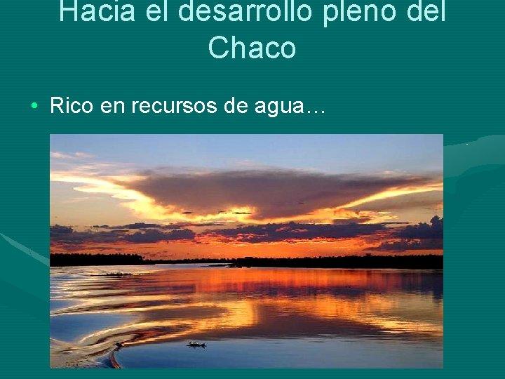 Hacia el desarrollo pleno del Chaco • Rico en recursos de agua…
