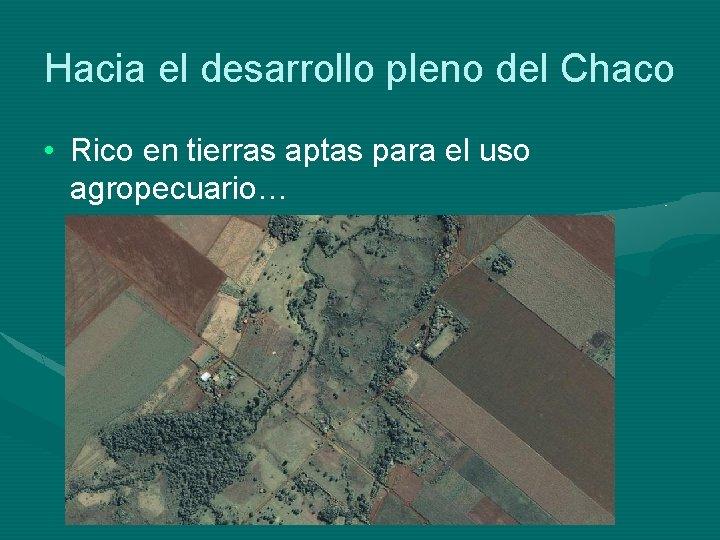 Hacia el desarrollo pleno del Chaco • Rico en tierras aptas para el uso