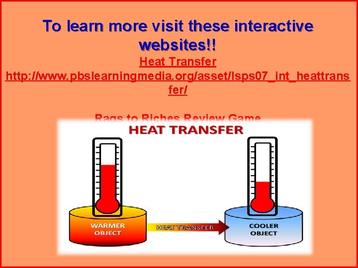 To learn more visit these interactive websites!! Heat Transfer http: //www. pbslearningmedia. org/asset/lsps 07_int_heattrans