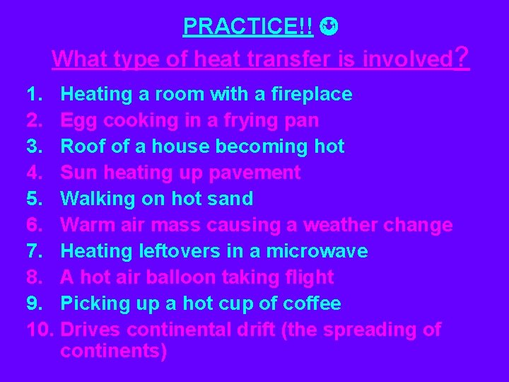 PRACTICE!! What type of heat transfer is involved? 1. Heating a room with a