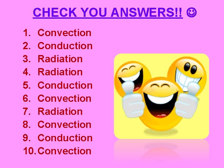 CHECK YOU ANSWERS!! 1. Convection 2. Conduction 3. Radiation 4. Radiation 5. Conduction 6.
