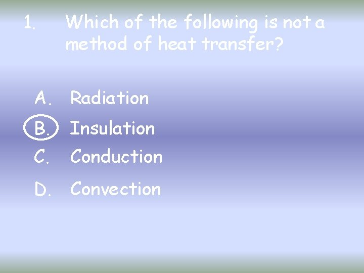 1. Which of the following is not a method of heat transfer? A. Radiation