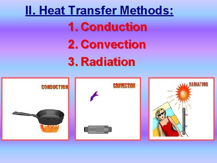 II. Heat Transfer Methods: 1. Conduction 2. Convection 3. Radiation