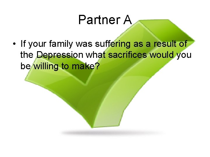 Partner A • If your family was suffering as a result of the Depression