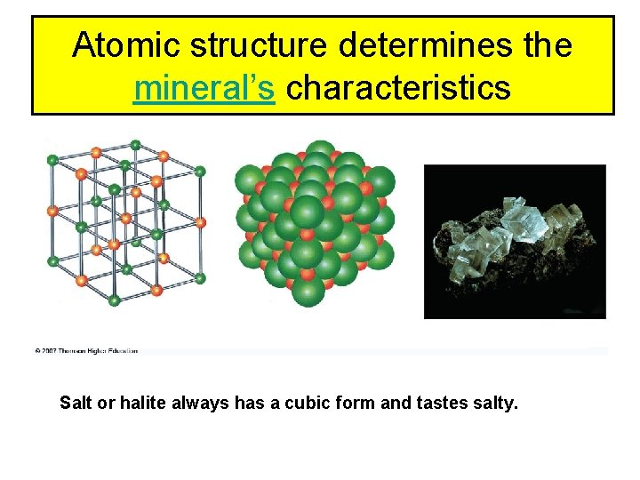 Atomic structure determines the mineral's characteristics Salt or halite always has a cubic form