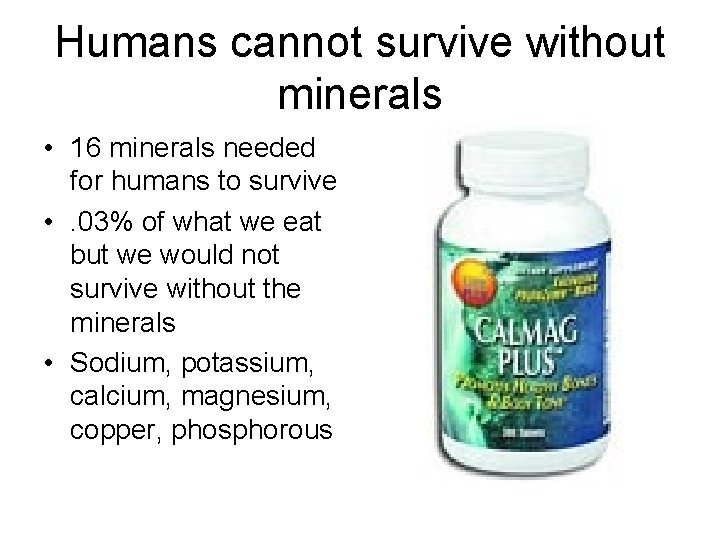 Humans cannot survive without minerals • 16 minerals needed for humans to survive •