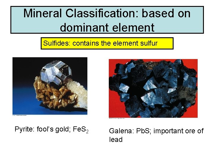 Mineral Classification: based on dominant element Sulfides: contains the element sulfur Pyrite: fool's gold;