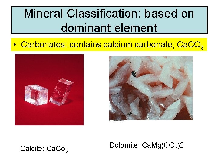 Mineral Classification: based on dominant element • Carbonates: contains calcium carbonate; Ca. CO 3