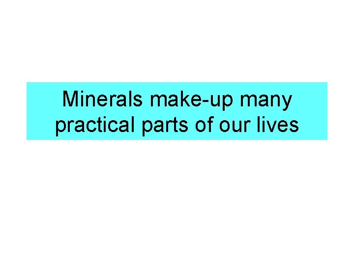 Minerals make-up many practical parts of our lives