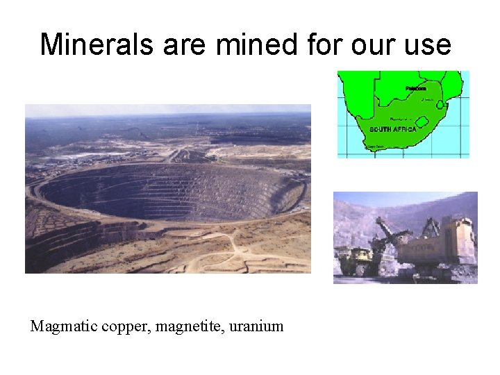 Minerals are mined for our use Magmatic copper, magnetite, uranium