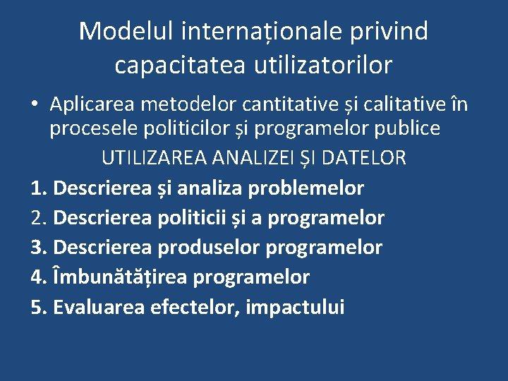 Modelul internaționale privind capacitatea utilizatorilor • Aplicarea metodelor cantitative și calitative în procesele politicilor