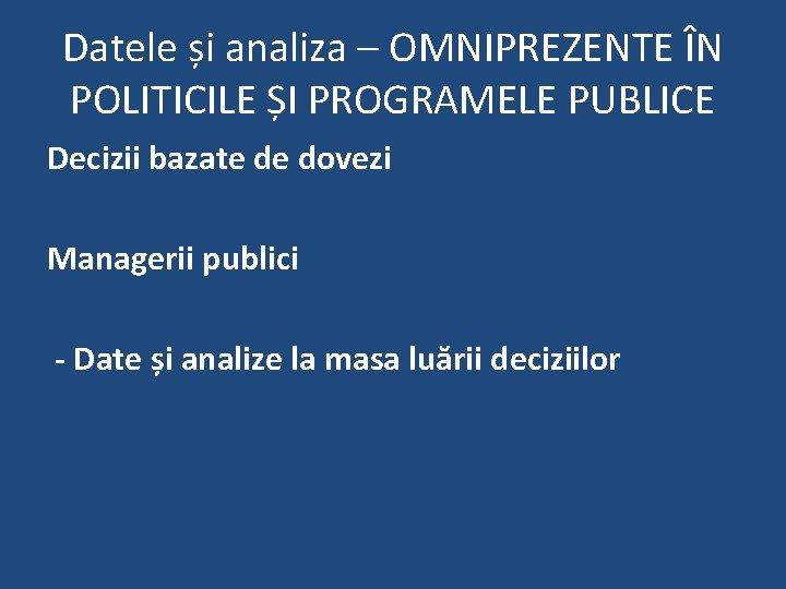 Datele și analiza – OMNIPREZENTE ÎN POLITICILE ȘI PROGRAMELE PUBLICE Decizii bazate de dovezi