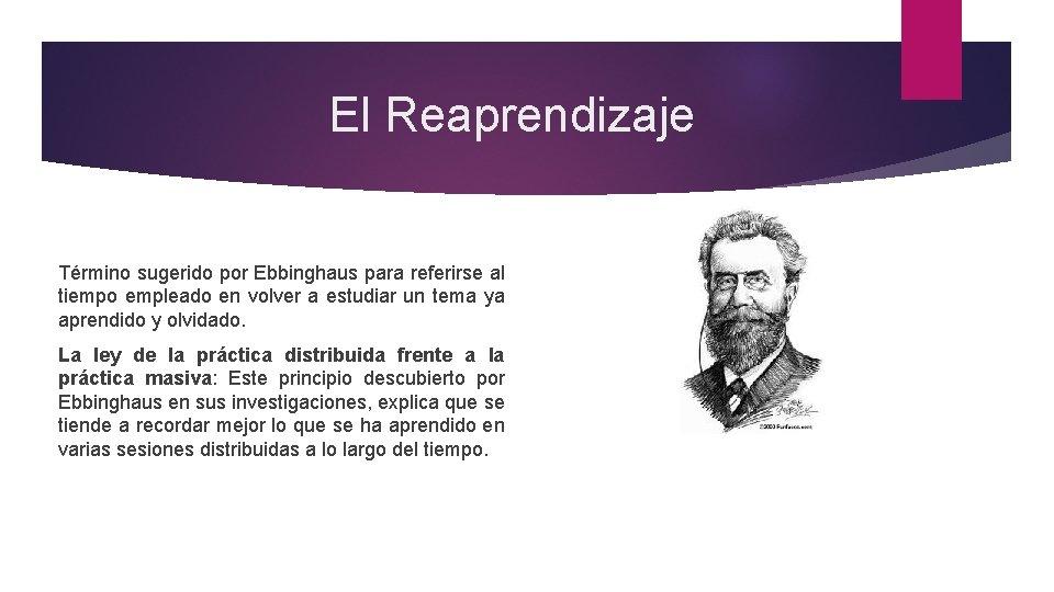 El Reaprendizaje Término sugerido por Ebbinghaus para referirse al tiempo empleado en volver a