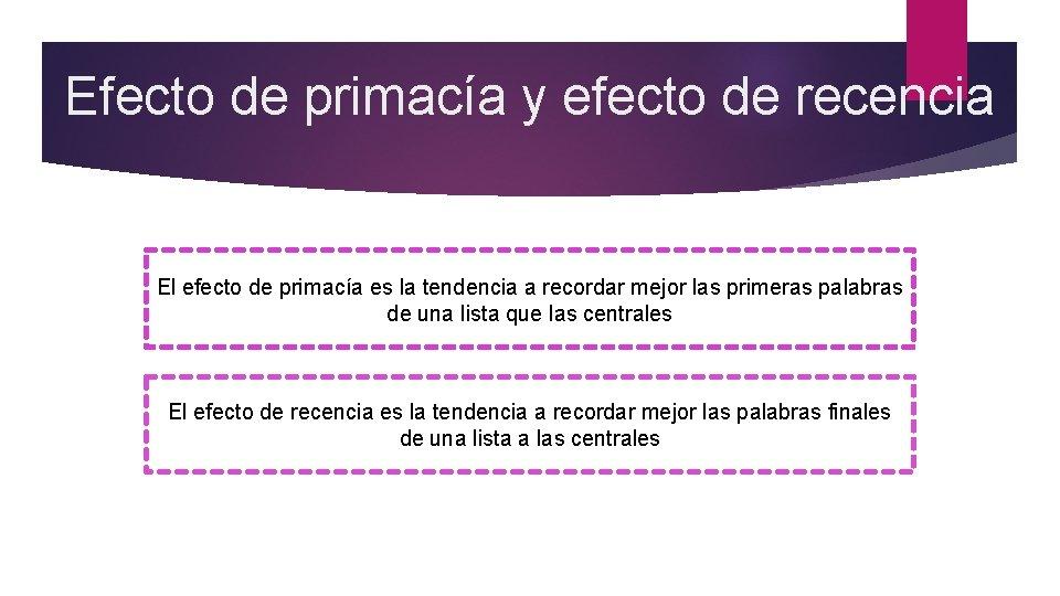 Efecto de primacía y efecto de recencia El efecto de primacía es la tendencia