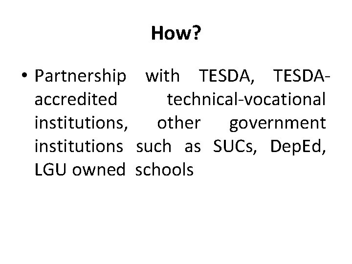 How? • Partnership with TESDA, TESDAaccredited technical-vocational institutions, other government institutions such as SUCs,