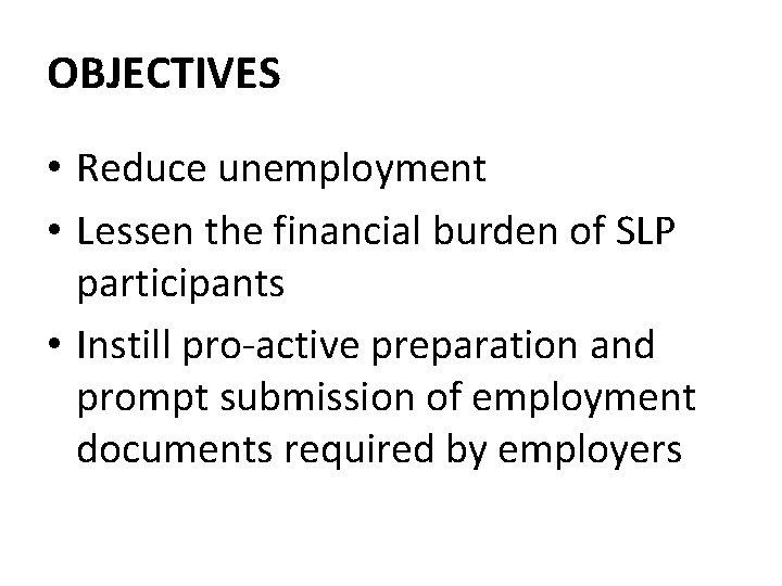 OBJECTIVES • Reduce unemployment • Lessen the financial burden of SLP participants • Instill