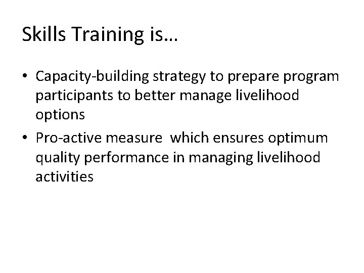 Skills Training is… • Capacity-building strategy to prepare program participants to better manage livelihood